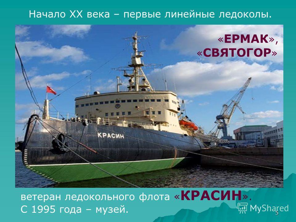 5 Начало ХХ века – первые линейные ледоколы. « ЕРМАК », « СВЯТОГОР » ветеран ледокольного флота « КРАСИН ». С 1995 года – музей.