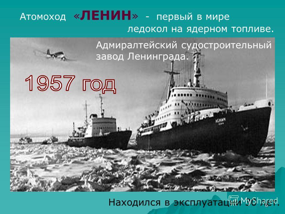 6 Находился в эксплуатации 30 лет. Атомоход « ЛЕНИН » - первый в мире ледокол на ядерном топливе. Адмиралтейский судостроительный завод Ленинграда.