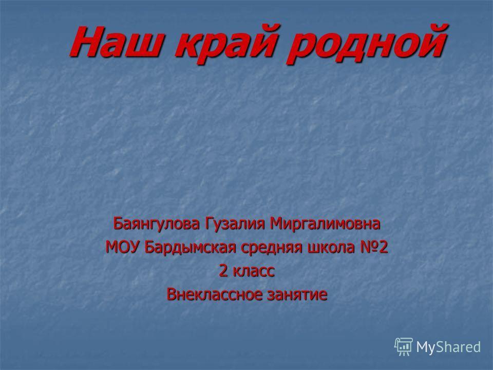 Наш край родной Баянгулова Гузалия Миргалимовна МОУ Бардымская средняя школа 2 2 класс Внеклассное занятие