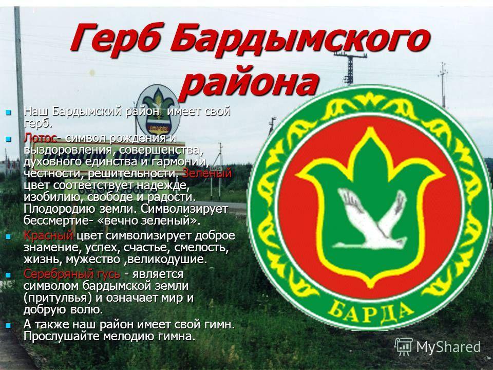 Герб Бардымского района Наш Бардымский район имеет свой герб. Наш Бардымский район имеет свой герб. Лотос- символ рождения и выздоровления, совершенства, духовного единства и гармонии, честности, решительности. Зеленый цвет соответствует надежде, изо
