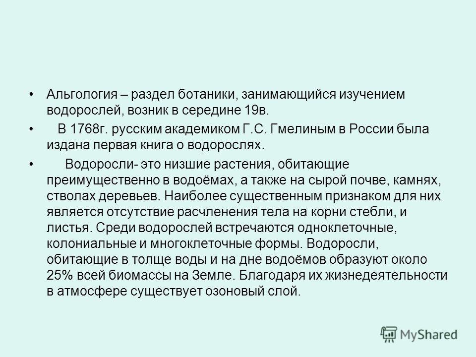 Альгология – раздел ботаники, занимающийся изучением водорослей, возник в середине 19в. В 1768г. русским академиком Г.С. Гмелиным в России была издана первая книга о водорослях. Водоросли- это низшие растения, обитающие преимущественно в водоёмах, а