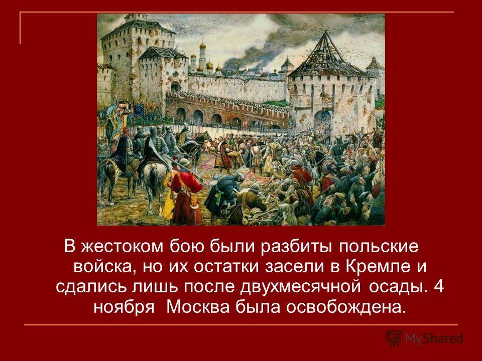 В жестоком бою были разбиты польские войска, но их остатки засели в Кремле и сдались лишь после двухмесячной осады. 4 ноября Москва была освобождена.