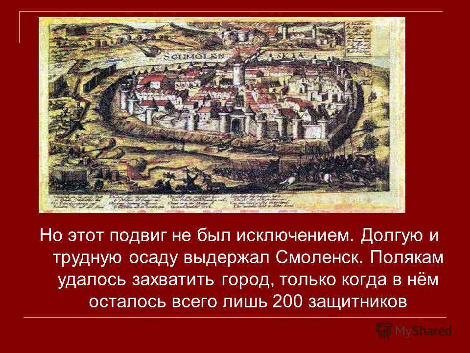 Но этот подвиг не был исключением. Долгую и трудную осаду выдержал Смоленск. Полякам удалось захватить город, только когда в нём осталось всего лишь 200 защитников