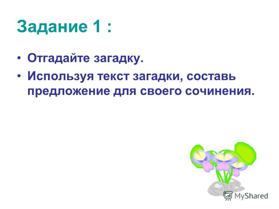 Задание 1 : Отгадайте загадку. Используя текст загадки, составь предложение для своего сочинения.