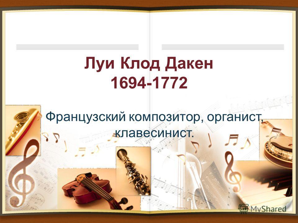 Луи Клод Дакен 1694-1772 Французский композитор, органист, клавесинист.