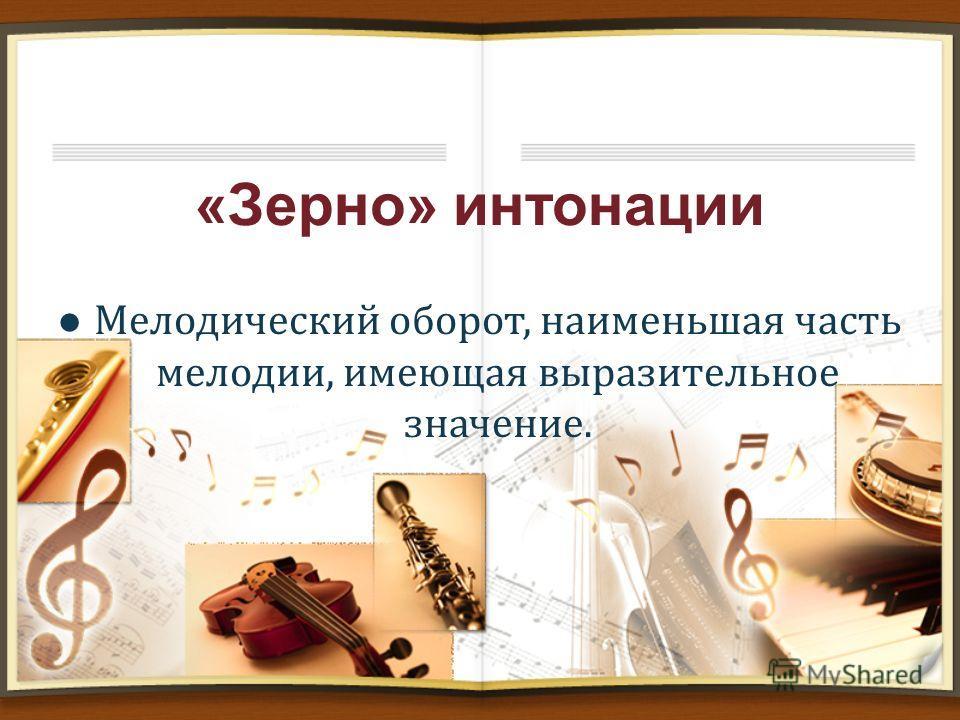 «Зерно» интонации Мелодический оборот, наименьшая часть мелодии, имеющая выразительное значение.