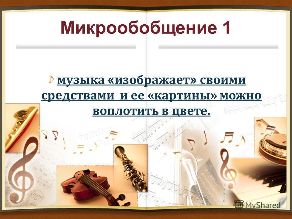 Микрообобщение 1 музыка « изображает » своими средствами и ее «картины» можно воплотить в цвете.