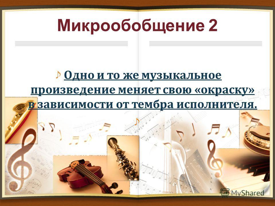 Микрообобщение 2 Одно и то же музыкальное произведение меняет свою «окраску» в зависимости от тембра исполнителя.