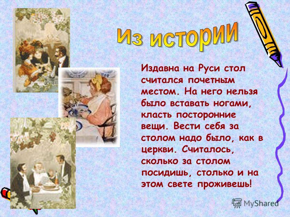 Издавна на Руси стол считался почетным местом. На него нельзя было вставать ногами, класть посторонние вещи. Вести себя за столом надо было, как в церкви. Считалось, сколько за столом посидишь, столько и на этом свете проживешь!