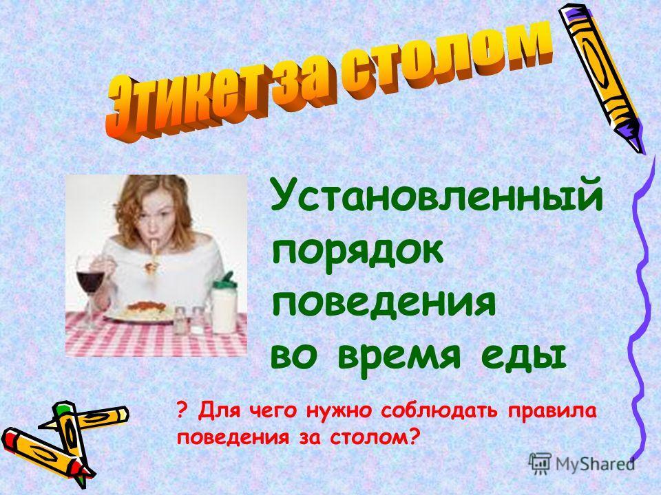 Установленный порядок поведения во время еды ? Для чего нужно соблюдать правила поведения за столом?