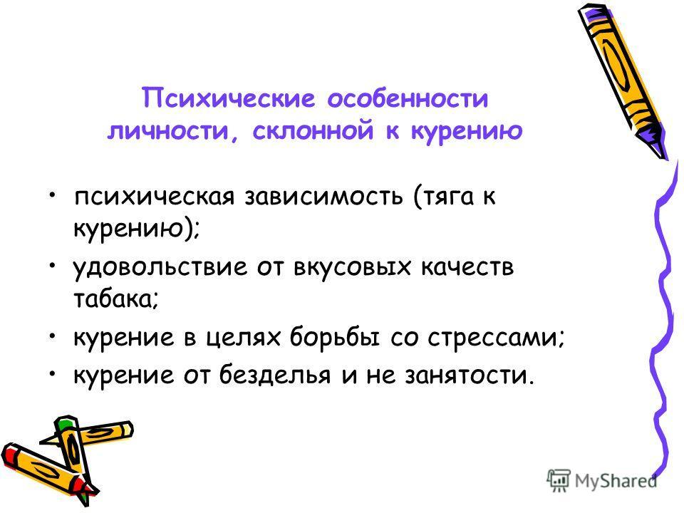 Психические особенности личности, склонной к курению психическая зависимость (тяга к курению); удовольствие от вкусовых качеств табака; курение в целях борьбы со стрессами; курение от безделья и не занятости.