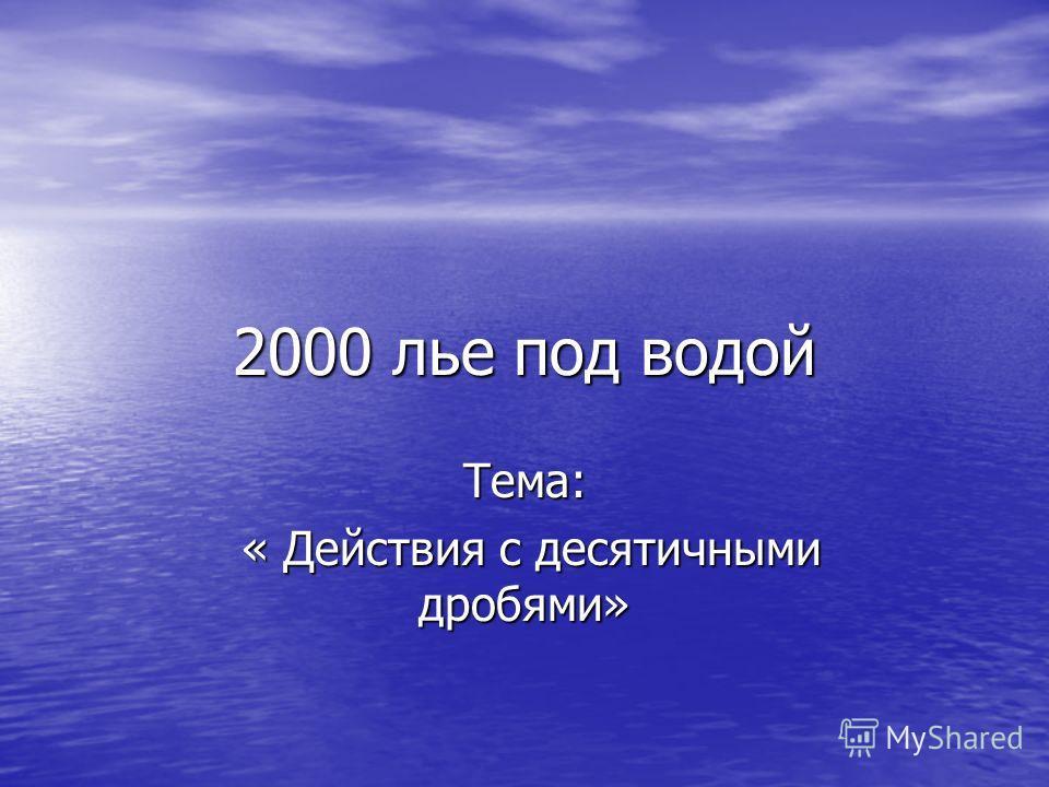 2000 лье под водой Тема: « Действия с десятичными дробями» « Действия с десятичными дробями»
