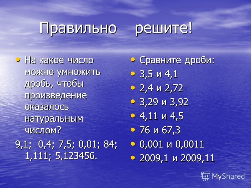 Правильно решите! Правильно решите! На какое число можно умножить дробь, чтобы произведение оказалось натуральным числом? На какое число можно умножить дробь, чтобы произведение оказалось натуральным числом? 9,1; 0,4; 7,5; 0,01; 84; 1,111; 5,123456.