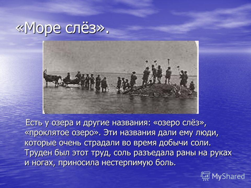 «Море слёз». Есть у озера и другие названия: «озеро слёз», «проклятое озеро». Эти названия дали ему люди, которые очень страдали во время добычи соли. Труден был этот труд, соль разъедала раны на руках и ногах, приносила нестерпимую боль. Есть у озер
