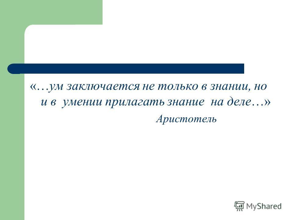 «…ум заключается не только в знании, но и в умении прилагать знание на деле…» Аристотель
