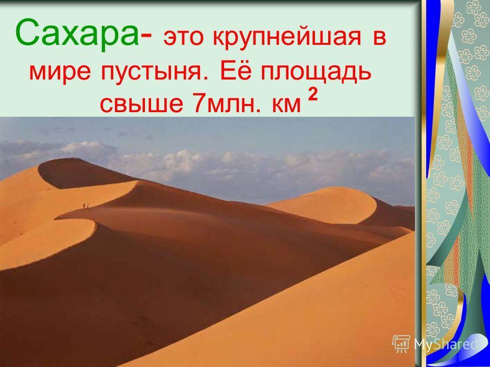 Сахара- это крупнейшая в мире пустыня. Её площадь свыше 7млн. км 2
