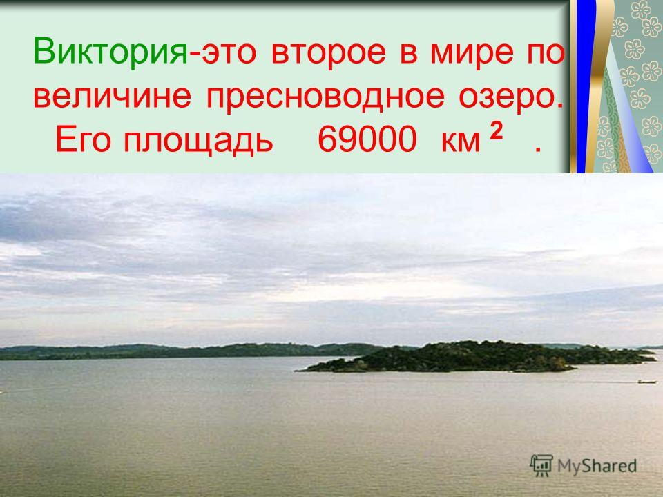 Виктория-это второе в мире по величине пресноводное озеро. Его площадь 69000 км. 2