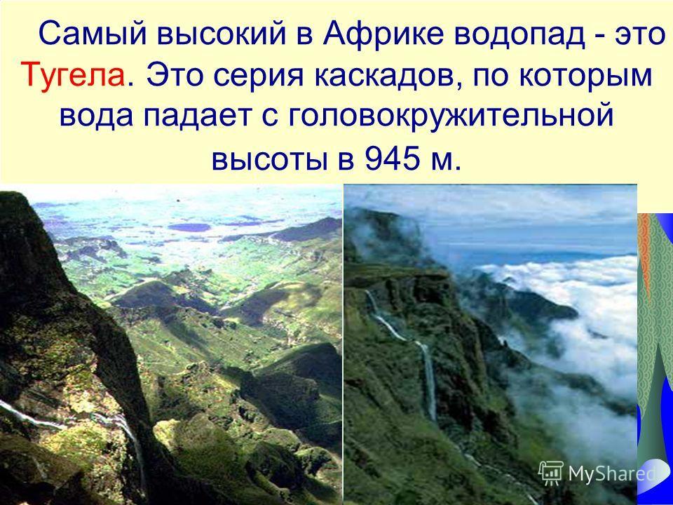 Самый высокий в Африке водопад - это Тугела. Это серия каскадов, по которым вода падает с головокружительной высоты в 945 м.
