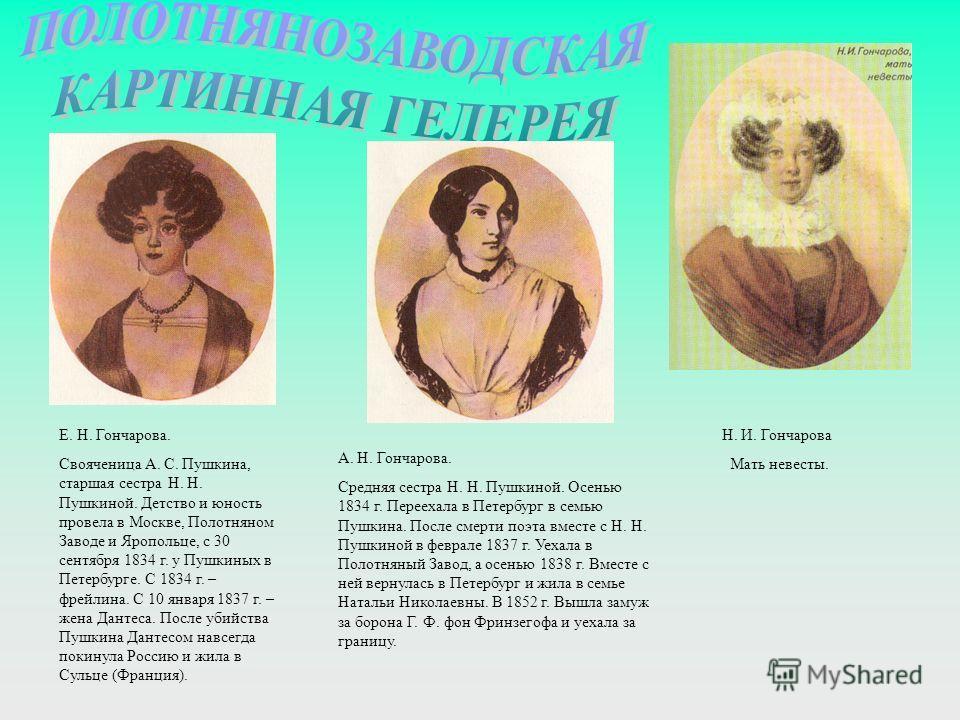 А. Н. Гончарова. Средняя сестра Н. Н. Пушкиной. Осенью 1834 г. Переехала в Петербург в семью Пушкина. После смерти поэта вместе с Н. Н. Пушкиной в феврале 1837 г. Уехала в Полотняный Завод, а осенью 1838 г. Вместе с ней вернулась в Петербург и жила в