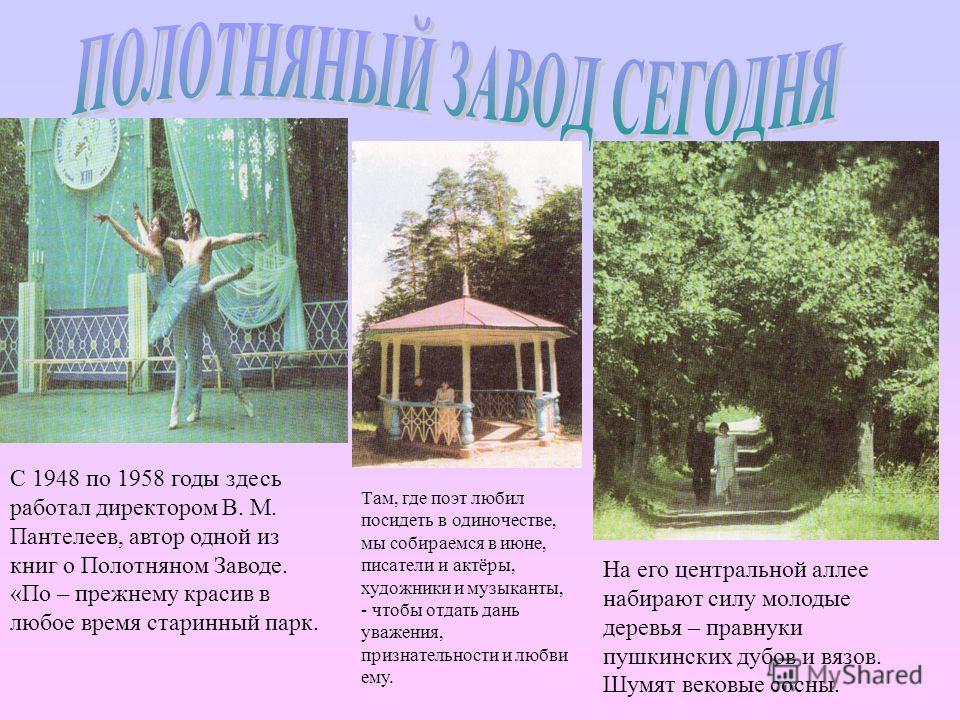 С 1948 по 1958 годы здесь работал директором В. М. Пантелеев, автор одной из книг о Полотняном Заводе. «По – прежнему красив в любое время старинный парк. На его центральной аллее набирают силу молодые деревья – правнуки пушкинских дубов и вязов. Шум