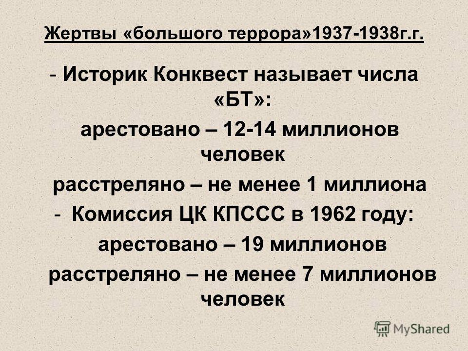 Жертвы «большого террора»1937-1938г.г. - Историк Конквест называет числа «БТ»: арестовано – 12-14 миллионов человек расстреляно – не менее 1 миллиона -Комиссия ЦК КПССС в 1962 году: арестовано – 19 миллионов расстреляно – не менее 7 миллионов человек