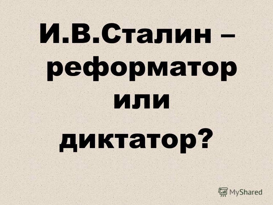 И.В.Сталин – реформатор или диктатор?