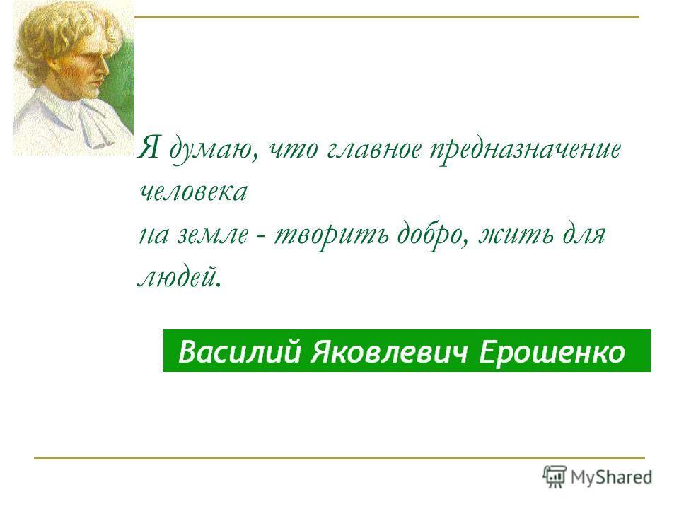 Я думаю, что главное предназначение человека на земле - творить добро, жить для людей.