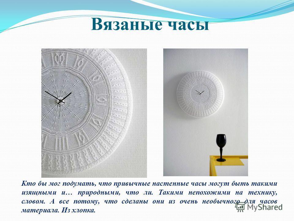 Вязаные часы Кто бы мог подумать, что привычные настенные часы могут быть такими изящными и… природными, что ли. Такими непохожими на технику, словом. А все потому, что сделаны они из очень необычного для часов материала. Из хлопка.