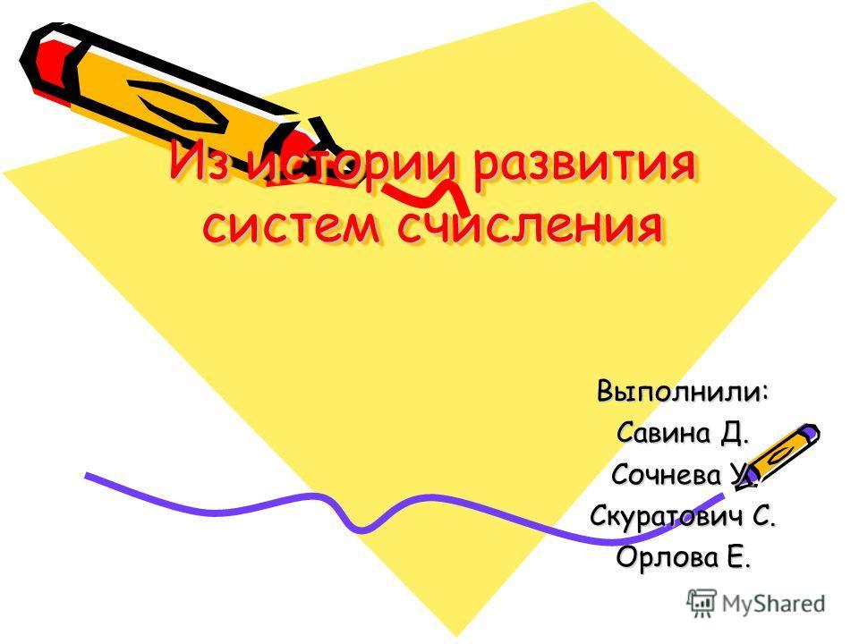 Из истории развития систем счисления Выполнили: Савина Д. Сочнева У. Скуратович С. Орлова Е.