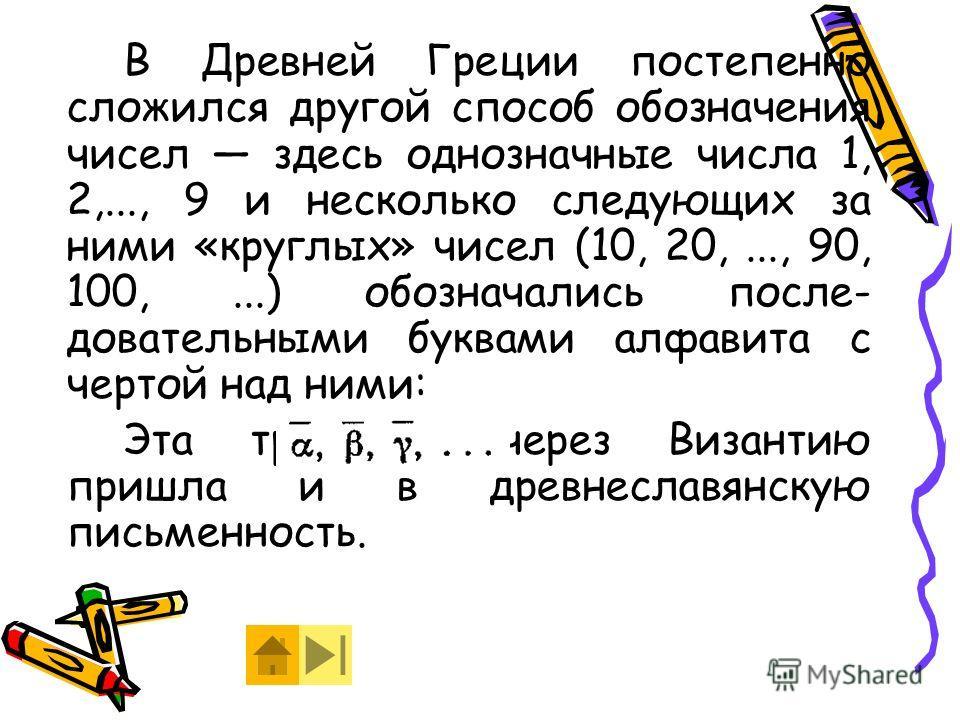 В Древней Греции постепенно сложился другой способ обозначения чисел здесь однозначные числа 1, 2,..., 9 и несколько следующих за ними «круглых» чисел (10, 20,..., 90, 100,...) обозначались после- довательными буквами алфавита с чертой над ними: Эта