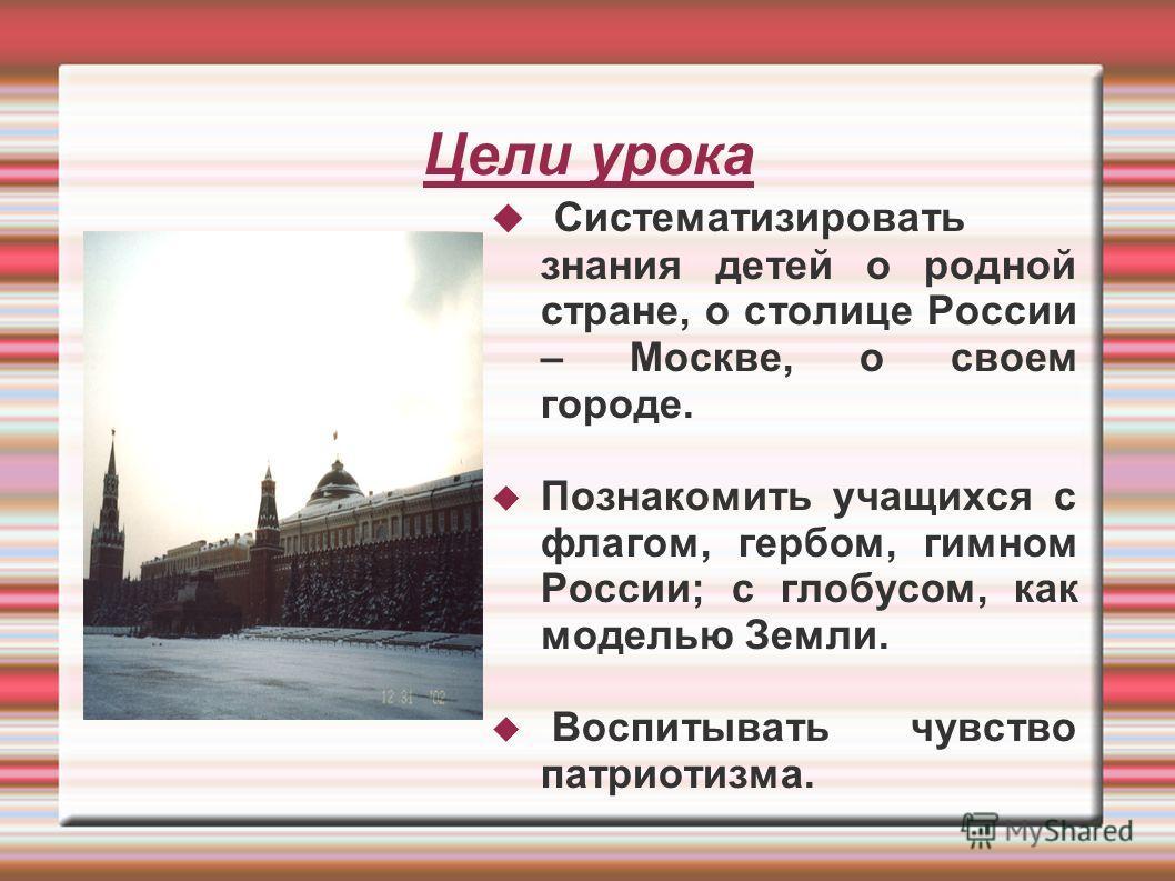 Цели урока Систематизировать знания детей о родной стране, о столице России – Москве, о своем городе. Познакомить учащихся с флагом, гербом, гимном России; с глобусом, как моделью Земли. Воспитывать чувство патриотизма.