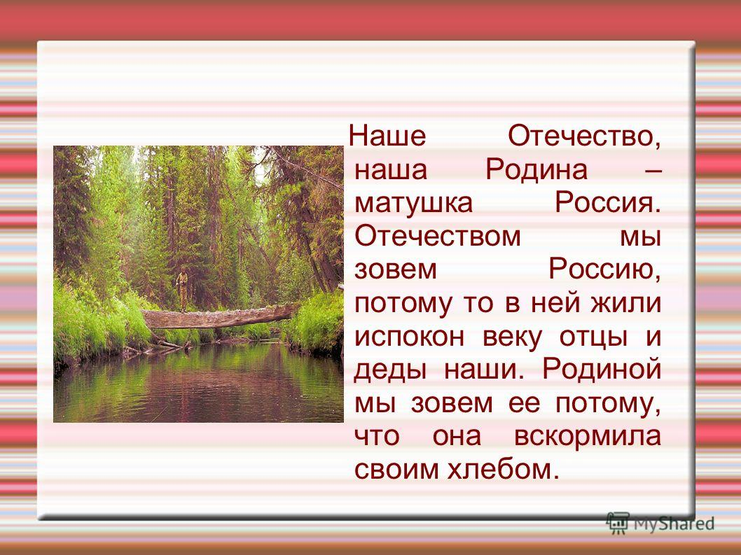 Наше Отечество, наша Родина – матушка Россия. Отечеством мы зовем Россию, потому то в ней жили испокон веку отцы и деды наши. Родиной мы зовем ее потому, что она вскормила своим хлебом.