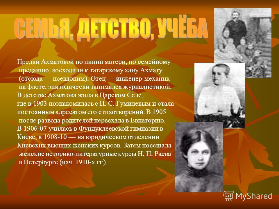 Предки Ахматовой по линии матери, по семейному преданию, восходили к татарскому хану Ахмату (отсюда псевдоним). Отец инженер-механик на флоте, эпизодически занимался журналистикой. В детстве Ахматова жила в Царском Селе, где в 1903 познакомилась с Н.