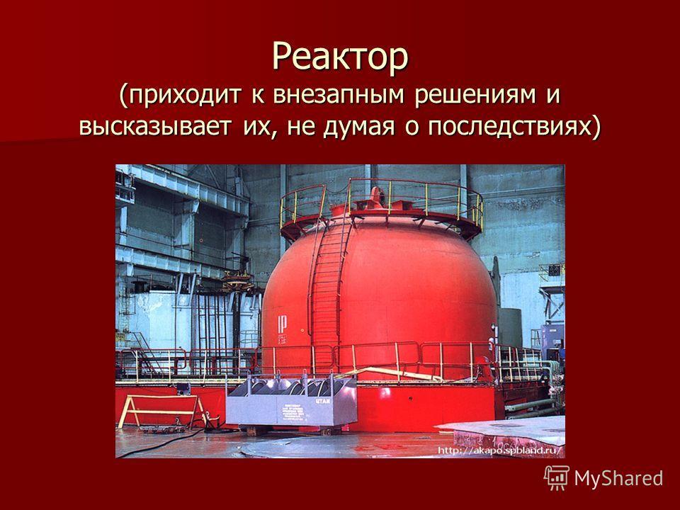 Реактор (приходит к внезапным решениям и высказывает их, не думая о последствиях)