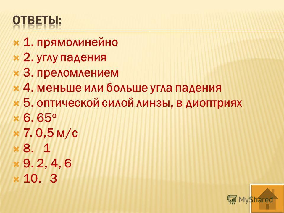 1. прямолинейно 2. углу падения 3. преломлением 4. меньше или больше угла падения 5. оптической силой линзы, в диоптриях 6. 65 о 7. 0,5 м/с 8. 1 9. 2, 4, 6 10. 3
