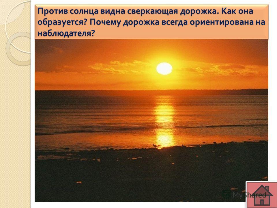 Против солнца видна сверкающая дорожка. Как она образуется ? Почему дорожка всегда ориентирована на наблюдателя ?