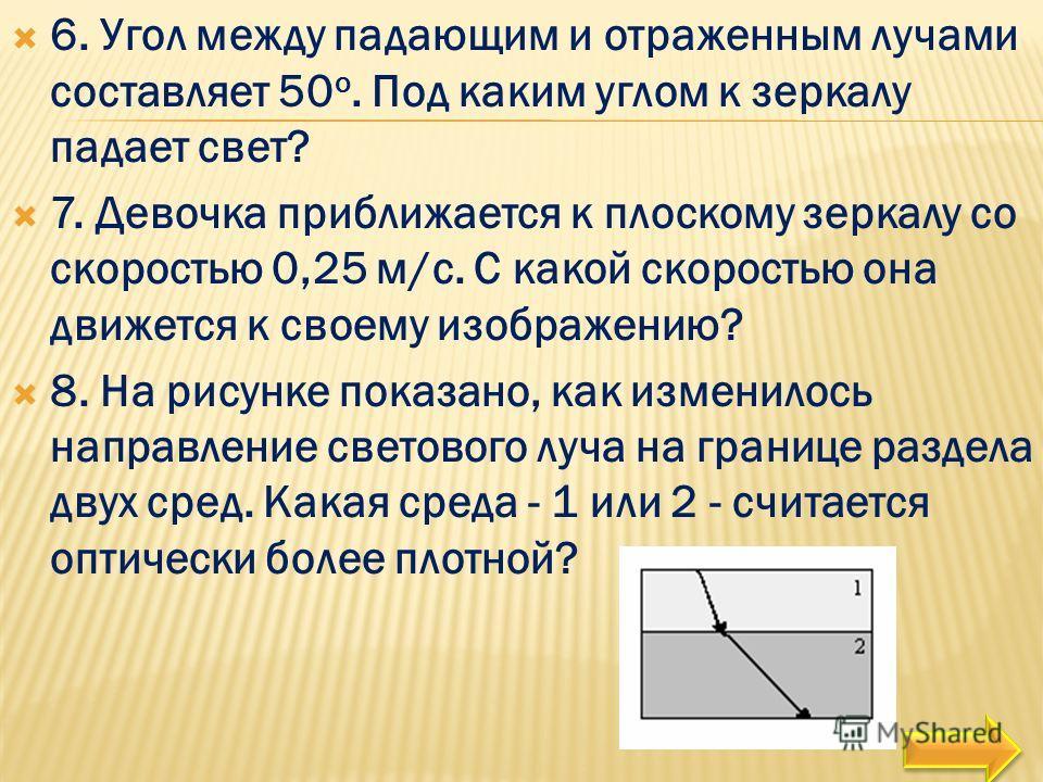 6. Угол между падающим и отраженным лучами составляет 50 о. Под каким углом к зеркалу падает свет? 7. Девочка приближается к плоскому зеркалу со скоростью 0,25 м/с. С какой скоростью она движется к своему изображению? 8. На рисунке показано, как изме