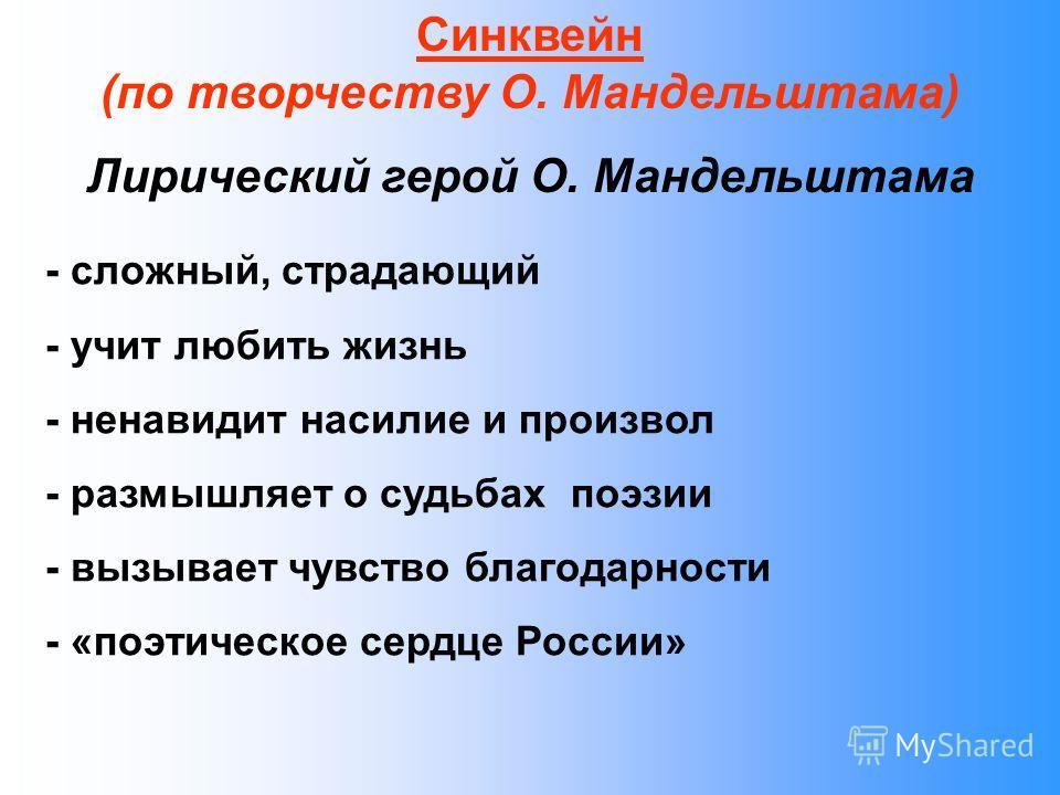 Синквейн (по творчеству О. Мандельштама) Лирический герой О. Мандельштама - сложный, страдающий - учит любить жизнь - ненавидит насилие и произвол - размышляет о судьбах поэзии - вызывает чувство благодарности - «поэтическое сердце России»