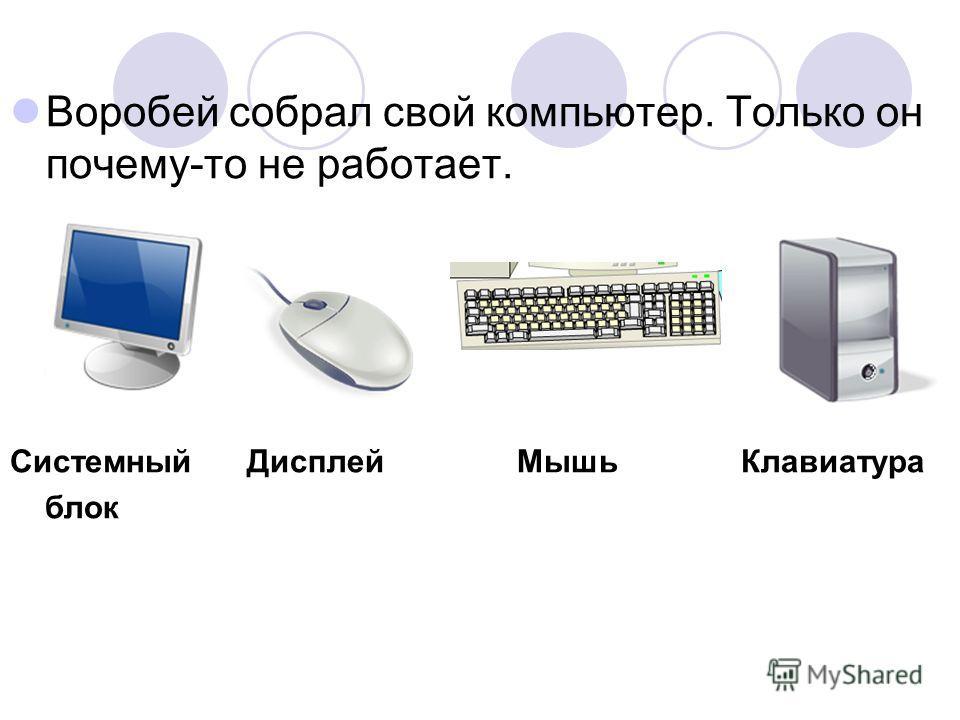 Воробей собрал свой компьютер. Только он почему-то не работает. Системный Дисплей Мышь Клавиатура блок