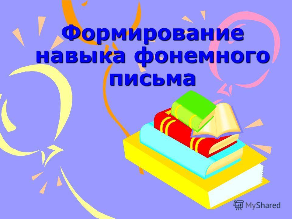 Формирование навыка фонемного письма