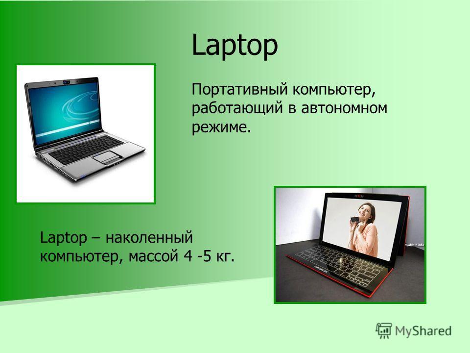 Laptop Портативный компьютер, работающий в автономном режиме. Laptop – наколенный компьютер, массой 4 -5 кг.