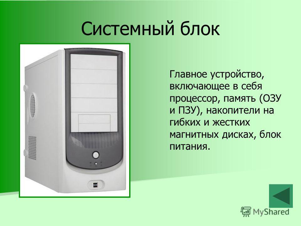 Системный блок Главное устройство, включающее в себя процессор, память (ОЗУ и ПЗУ), накопители на гибких и жестких магнитных дисках, блок питания.