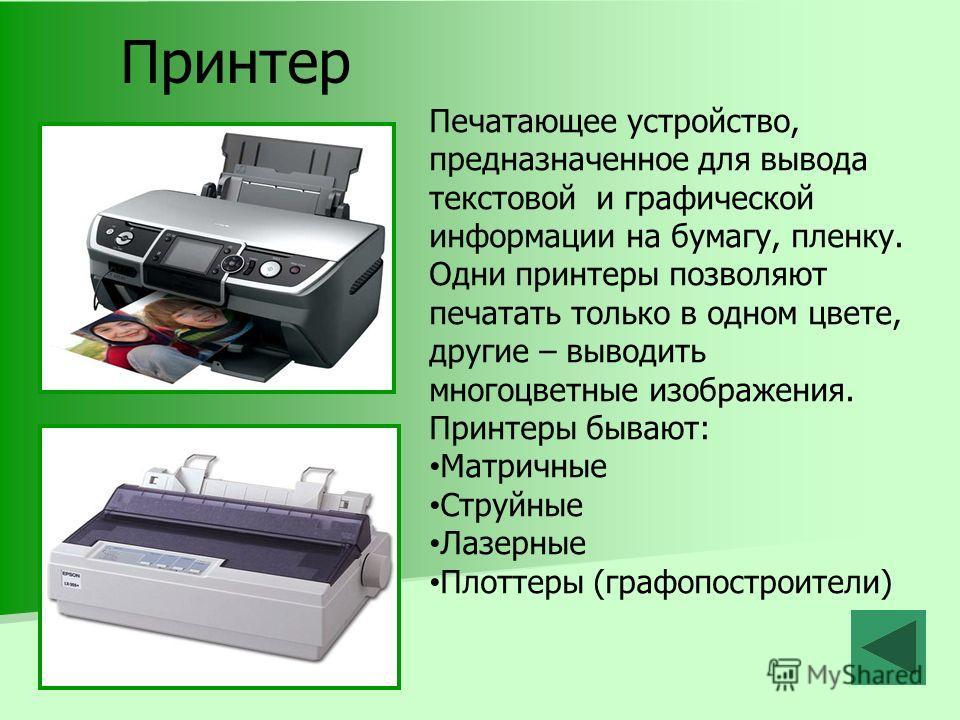 Принтер Печатающее устройство, предназначенное для вывода текстовой и графической информации на бумагу, пленку. Одни принтеры позволяют печатать только в одном цвете, другие – выводить многоцветные изображения. Принтеры бывают: Матричные Струйные Лаз
