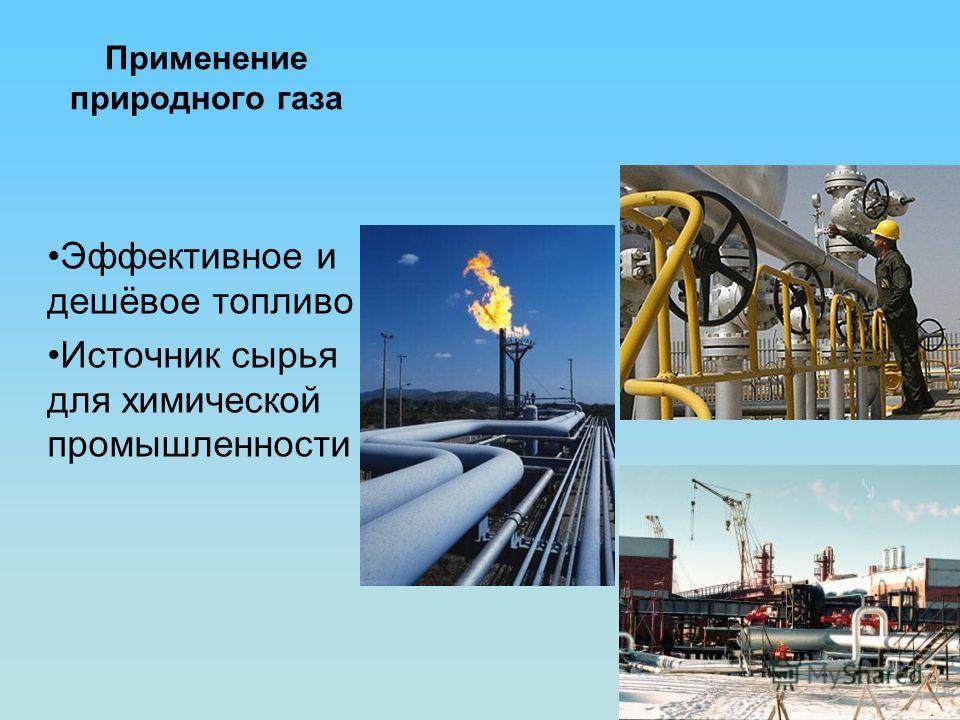 Применение природного газа Эффективное и дешёвое топливо Источник сырья для химической промышленности