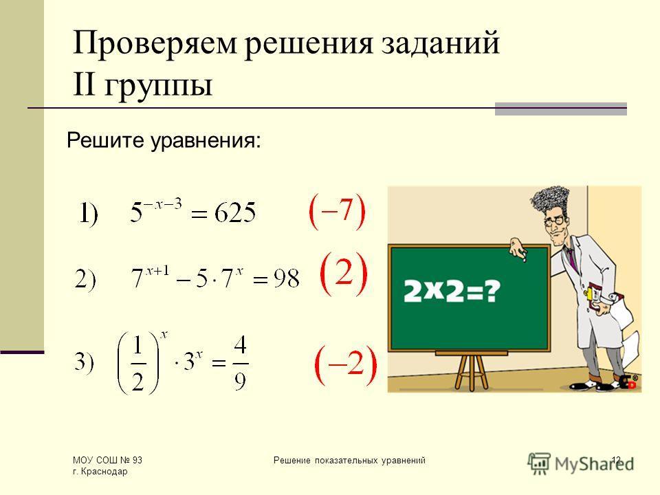 МОУ СОШ 93 г. Краснодар Решение показательных уравнений12 Проверяем решения заданий II группы Решите уравнения: