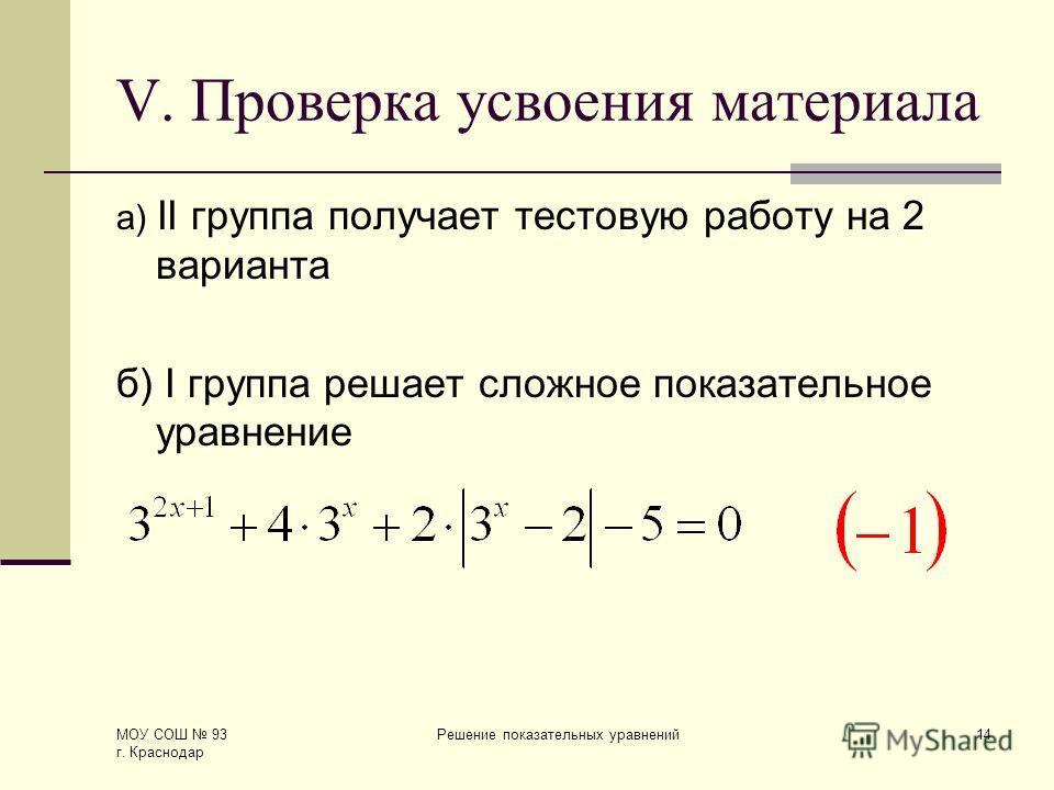 МОУ СОШ 93 г. Краснодар Решение показательных уравнений14 V. Проверка усвоения материала а) II группа получает тестовую работу на 2 варианта б) I группа решает сложное показательное уравнение