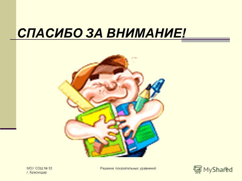 МОУ СОШ 93 г. Краснодар Решение показательных уравнений16 СПАСИБО ЗА ВНИМАНИЕ!