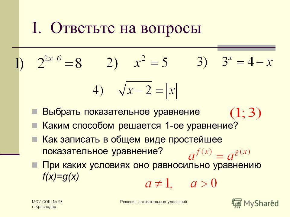 МОУ СОШ 93 г. Краснодар Решение показательных уравнений3 I. Ответьте на вопросы Выбрать показательное уравнение Каким способом решается 1-ое уравнение? Как записать в общем виде простейшее показательное уравнение? При каких условиях оно равносильно у