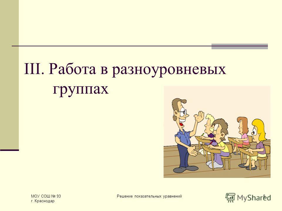 МОУ СОШ 93 г. Краснодар Решение показательных уравнений8 III. Работа в разноуровневых группах