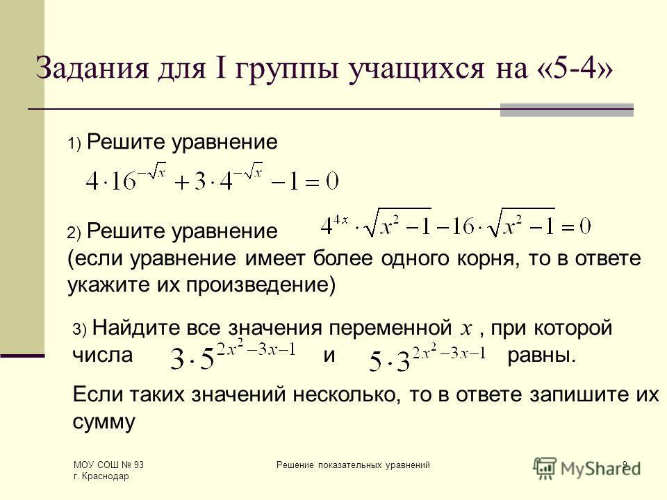 МОУ СОШ 93 г. Краснодар Решение показательных уравнений9 3) Найдите все значения переменной х, при которой числа и равны. Если таких значений несколько, то в ответе запишите их сумму Задания для I группы учащихся на «5-4» 1) Решите уравнение 2) Решит